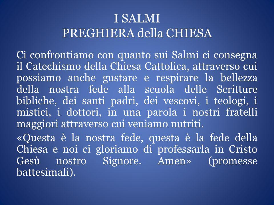 I SALMI PREGHIERA della CHIESA Ci confrontiamo con quanto sui Salmi ci consegna il Catechismo della Chiesa Cattolica, attraverso cui possiamo anche gu