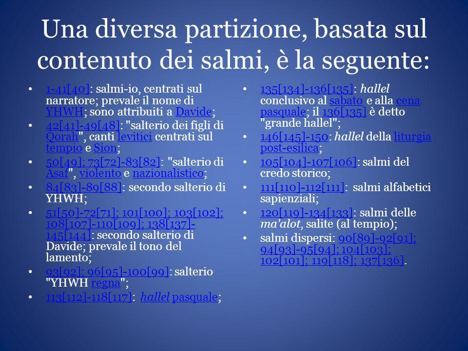 Una diversa partizione, basata sul contenuto dei salmi, è la seguente: 1-41[40]: salmi-io, centrati sul narratore; prevale il nome di YHWH; sono attri