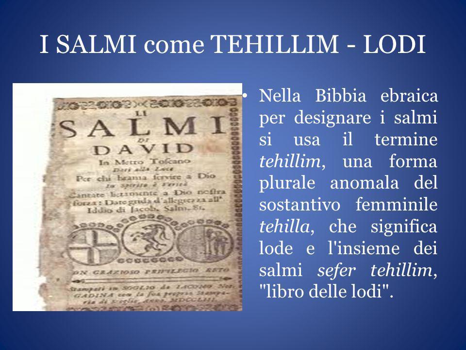 I SALMI come TEHILLIM - LODI Nella Bibbia ebraica per designare i salmi si usa il termine tehillim, una forma plurale anomala del sostantivo femminile