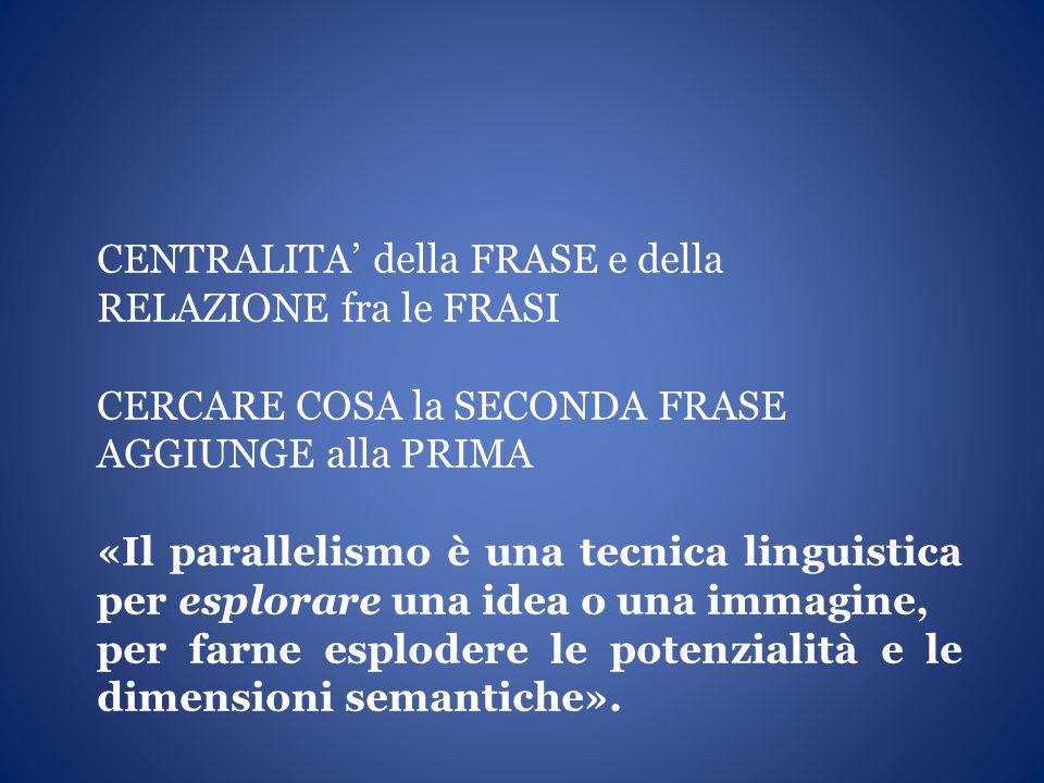 CENTRALITA della FRASE e della RELAZIONE fra le FRASI CERCARE COSA la SECONDA FRASE AGGIUNGE alla PRIMA «Il parallelismo è una tecnica linguistica per