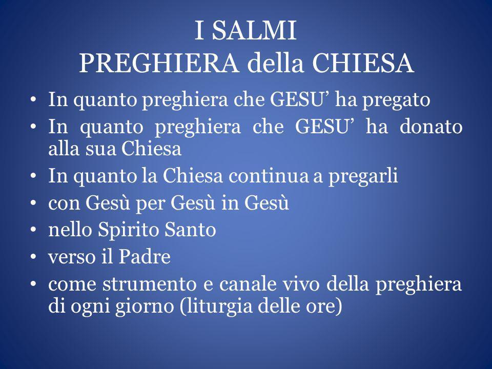 I SALMI PREGHIERA della CHIESA In quanto preghiera che GESU ha pregato In quanto preghiera che GESU ha donato alla sua Chiesa In quanto la Chiesa cont