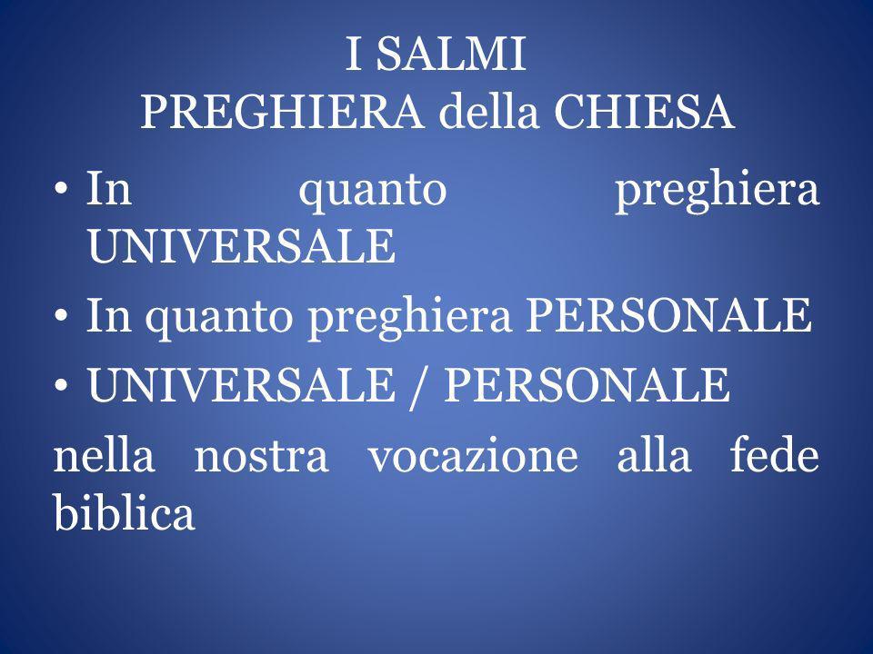 I SALMI PREGHIERA della CHIESA In quanto preghiera UNIVERSALE In quanto preghiera PERSONALE UNIVERSALE / PERSONALE nella nostra vocazione alla fede bi