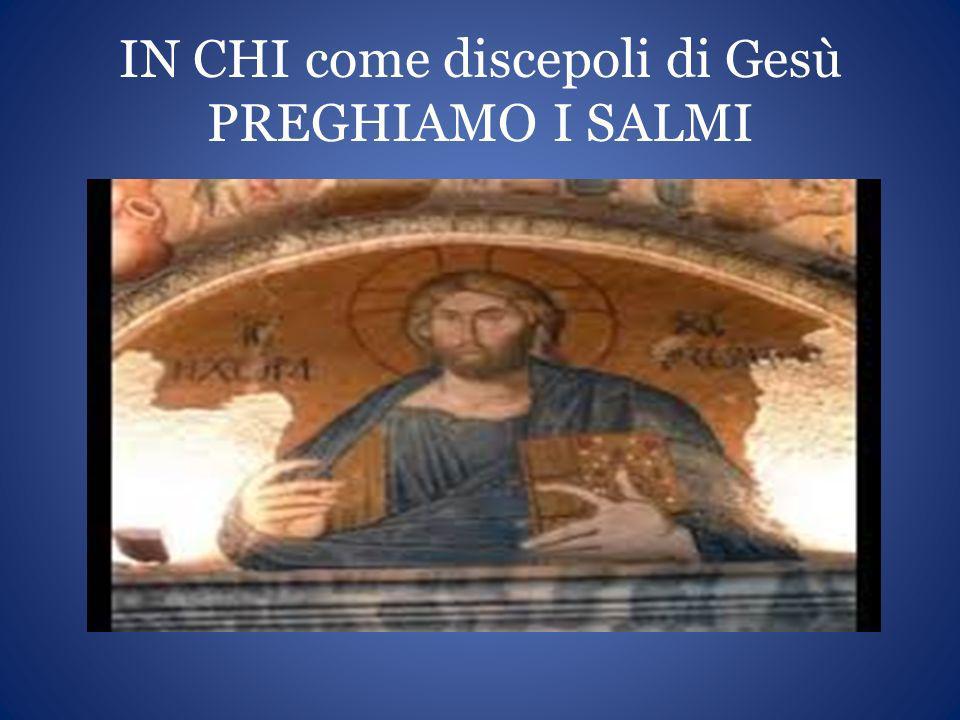 IN CHI come discepoli di Gesù PREGHIAMO I SALMI