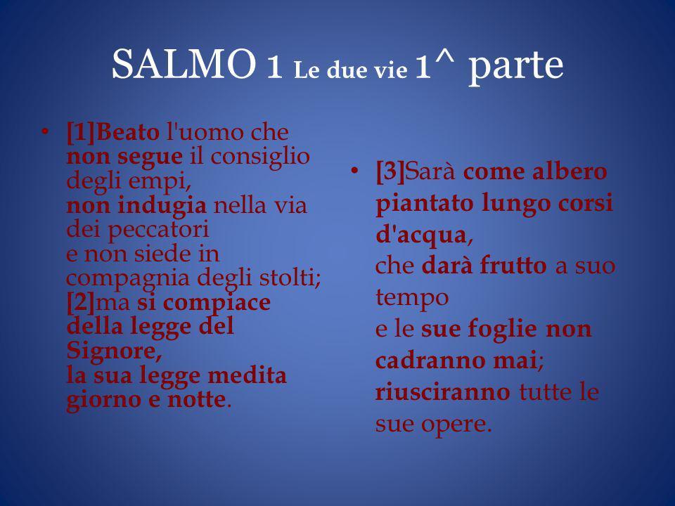 SALMO 1 Le due vie 1^ parte [1]Beato l'uomo che non segue il consiglio degli empi, non indugia nella via dei peccatori e non siede in compagnia degli