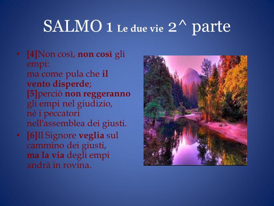 SALMO 1 Le due vie 2^ parte [4] Non così, non così gli empi: ma come pula che il vento disperde ; [5] perciò non reggeranno gli empi nel giudizio, né