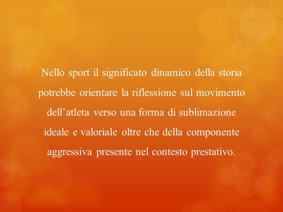 Nello sport il significato dinamico della storia potrebbe orientare la riflessione sul movimento dellatleta verso una forma di sublimazione ideale e v