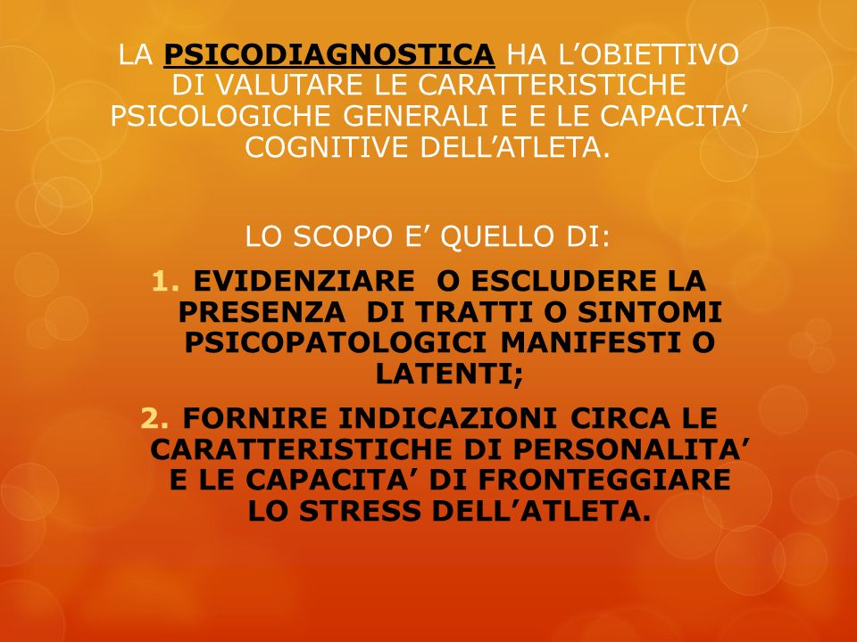 LA PSICODIAGNOSTICA HA LOBIETTIVO DI VALUTARE LE CARATTERISTICHE PSICOLOGICHE GENERALI E E LE CAPACITA COGNITIVE DELLATLETA. LO SCOPO E QUELLO DI: 1.E