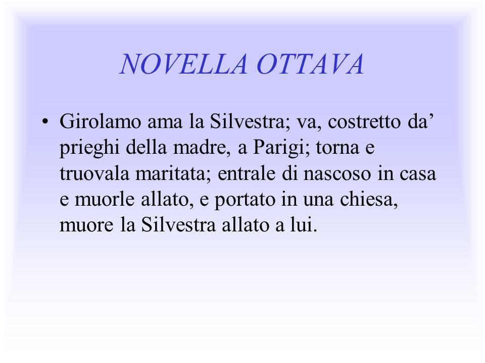 NOVELLA OTTAVA Girolamo ama la Silvestra; va, costretto da prieghi della madre, a Parigi; torna e truovala maritata; entrale di nascoso in casa e muor