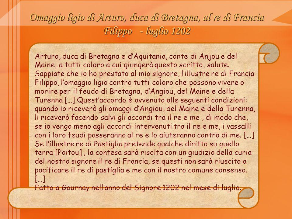 Omaggio ligio di Arturo, duca di Bretagna, al re di Francia Filippo - luglio 1202 Arturo, duca di Bretagna e dAquitania, conte di Anjou e del Maine, a