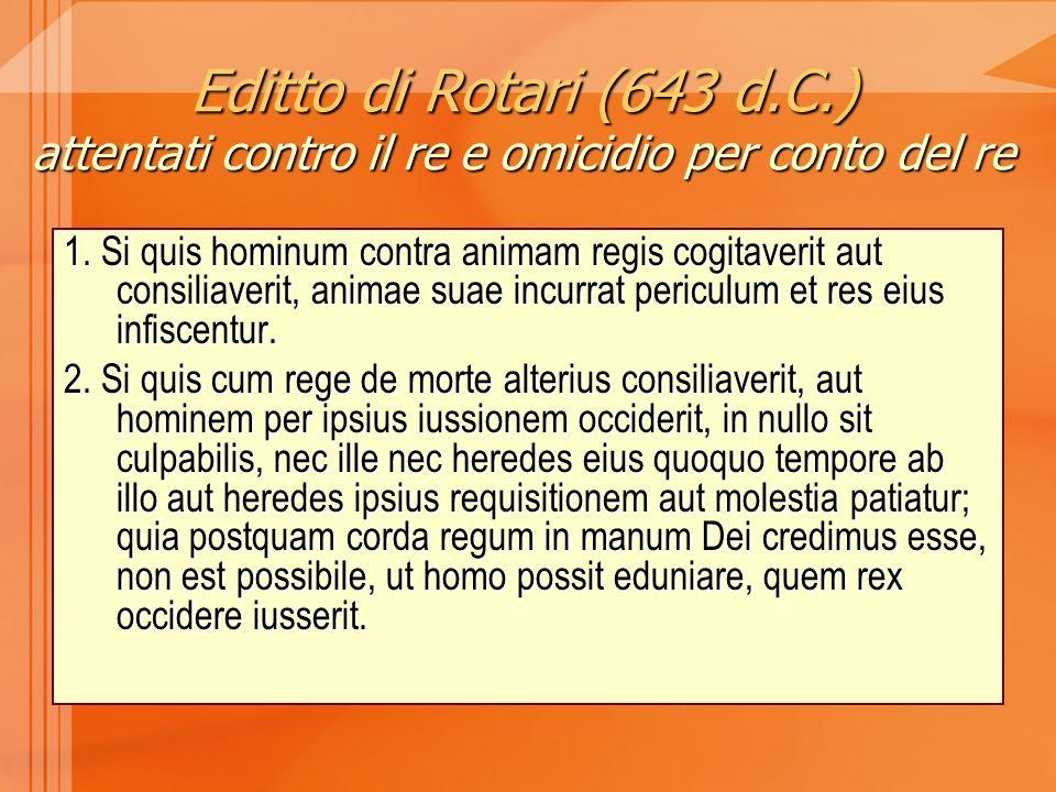 Editto di Rotari (643 d.C.) attentati contro il re e omicidio per conto del re 1. Si quis hominum contra animam regis cogitaverit aut consiliaverit, a