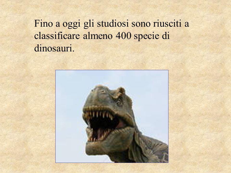 Fino a oggi gli studiosi sono riusciti a classificare almeno 400 specie di dinosauri.