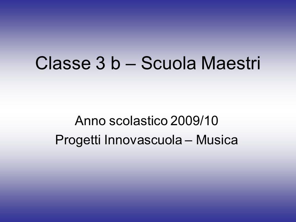 Classe 3 b – Scuola Maestri Anno scolastico 2009/10 Progetti Innovascuola – Musica