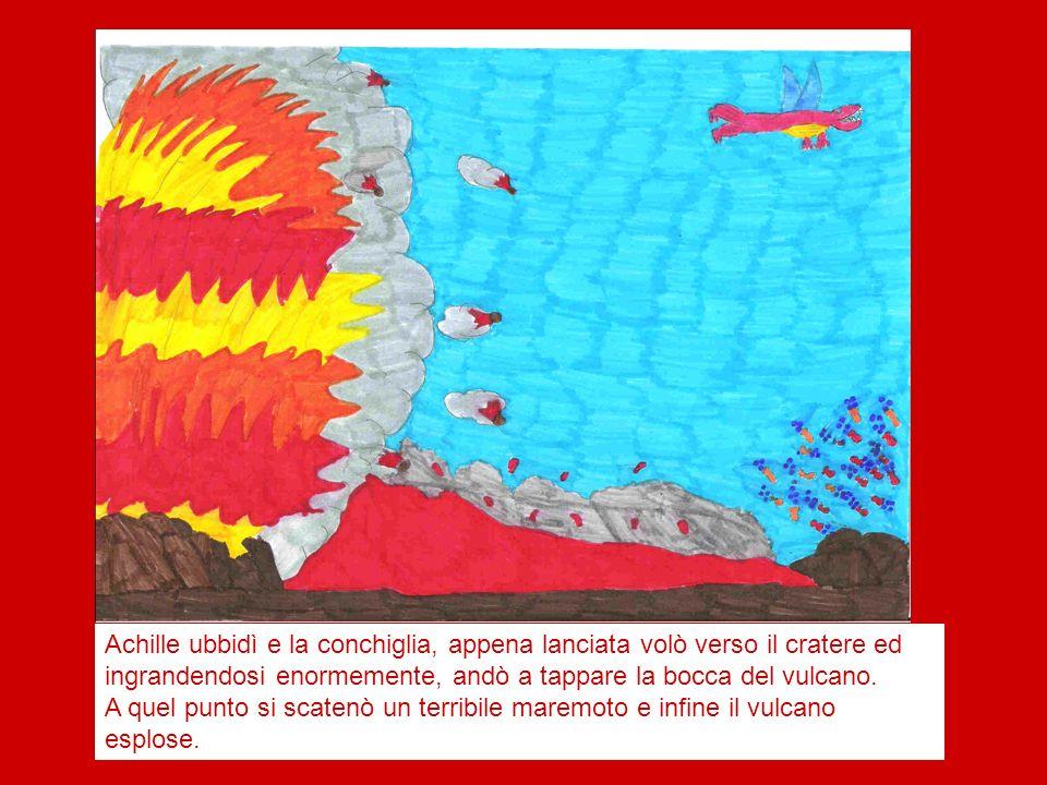 Achille ubbidì e la conchiglia, appena lanciata volò verso il cratere ed ingrandendosi enormemente, andò a tappare la bocca del vulcano. A quel punto