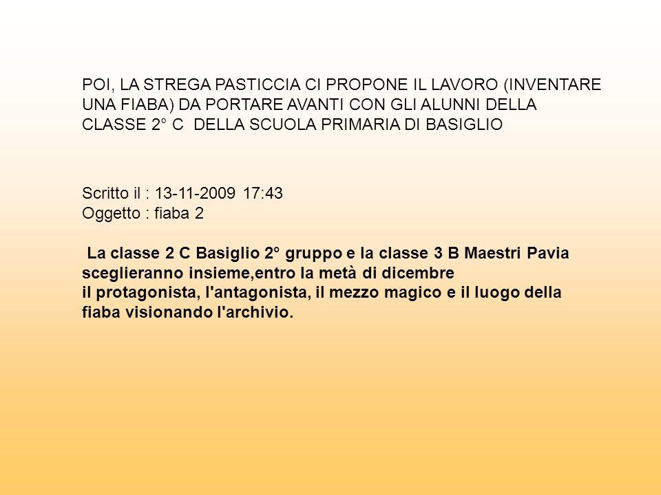 Scritto il : 13-11-2009 17:43 Oggetto : fiaba 2 La classe 2 C Basiglio 2° gruppo e la classe 3 B Maestri Pavia sceglieranno insieme,entro la metà di d