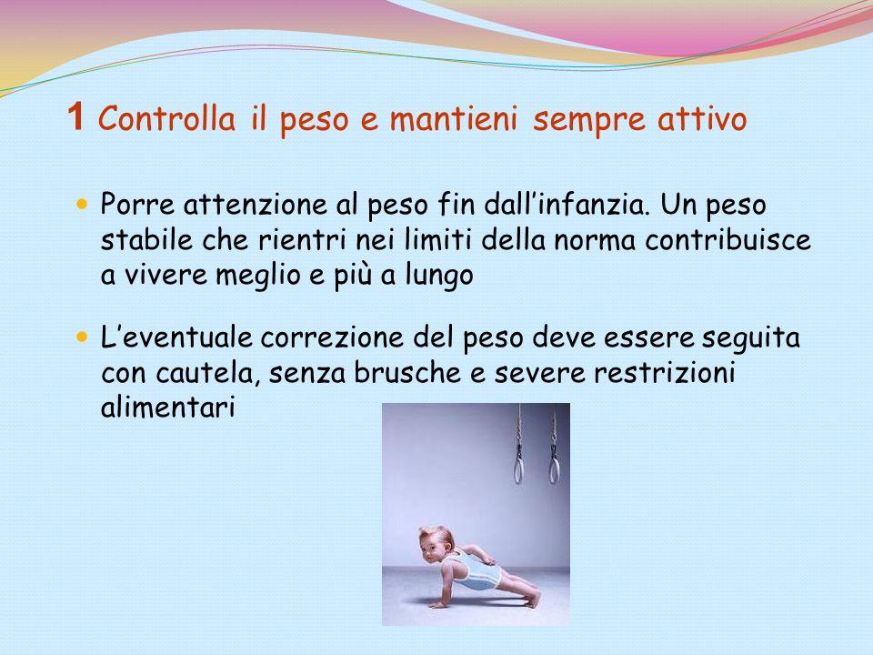 1 Controlla il peso e mantieni sempre attivo Porre attenzione al peso fin dallinfanzia. Un peso stabile che rientri nei limiti della norma contribuisc