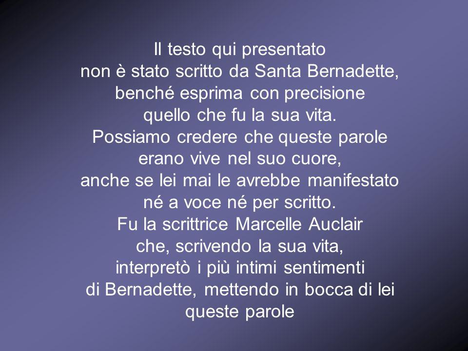 Il testo qui presentato non è stato scritto da Santa Bernadette, benché esprima con precisione quello che fu la sua vita. Possiamo credere che queste