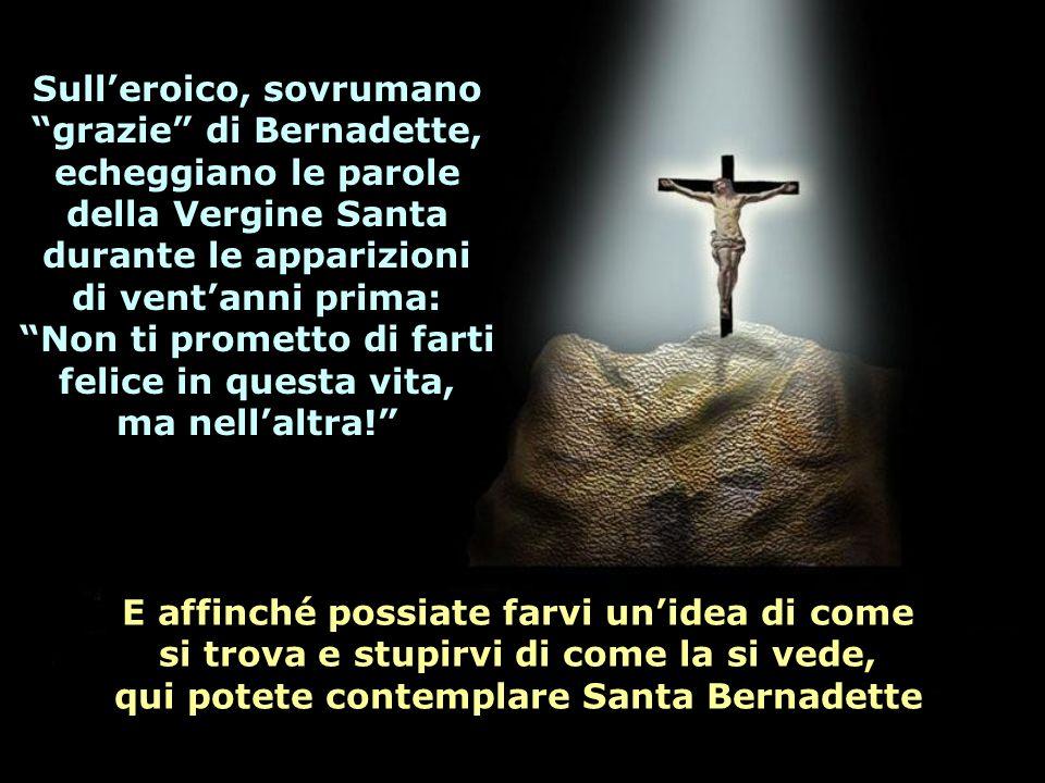 E affinché possiate farvi unidea di come si trova e stupirvi di come la si vede, qui potete contemplare Santa Bernadette Sulleroico, sovrumano grazie