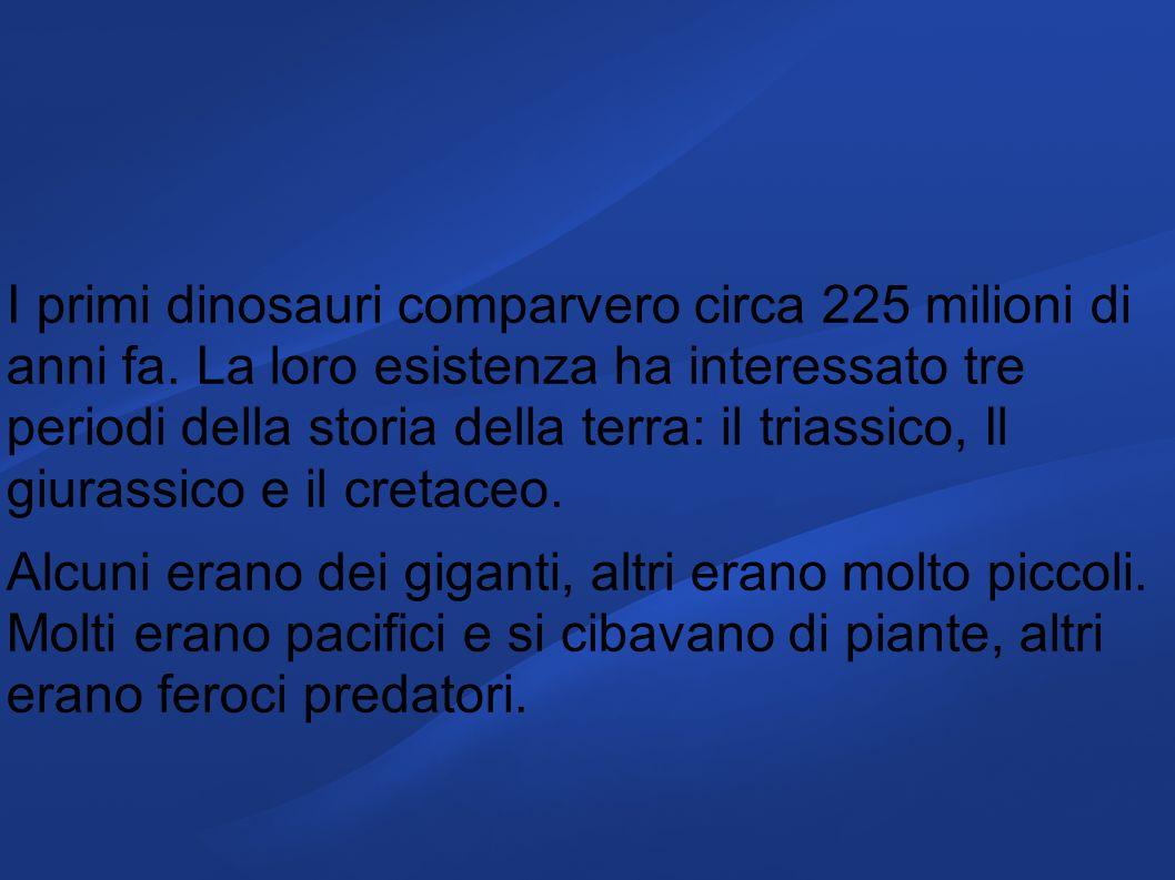 I primi dinosauri comparvero circa 225 milioni di anni fa. La loro esistenza ha interessato tre periodi della storia della terra: il triassico, Il giu