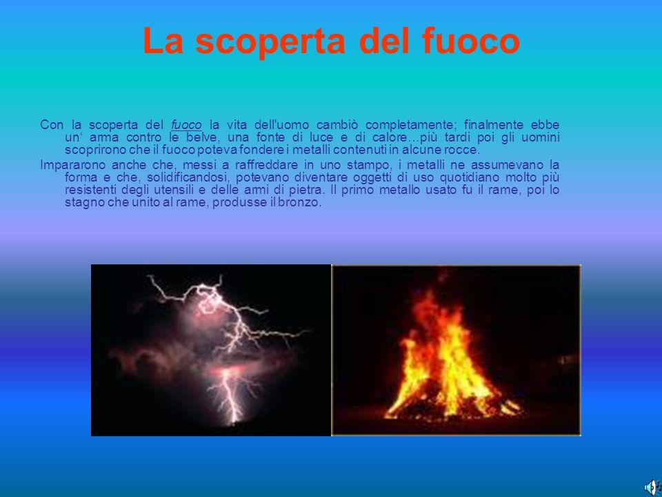 La scoperta del fuoco Con la scoperta del fuoco la vita dell'uomo cambiò completamente; finalmente ebbe un arma contro le belve, una fonte di luce e d