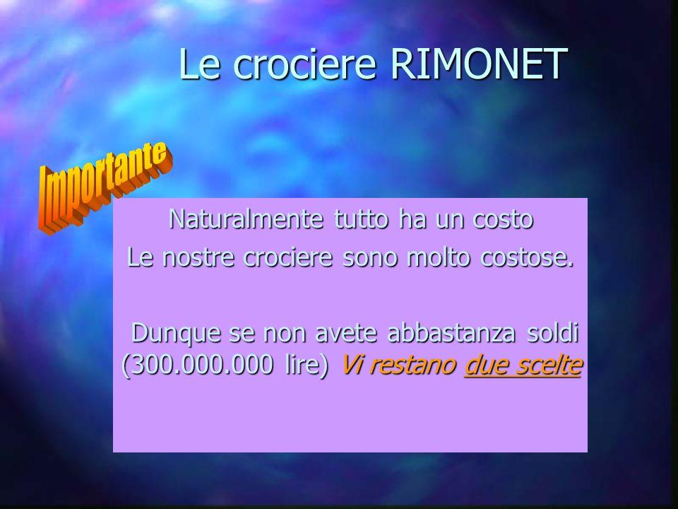 Le crociere RIMONET Naturalmente tutto ha un costo Le nostre crociere sono molto costose. Dunque se non avete abbastanza soldi (300.000.000 lire) Vi r