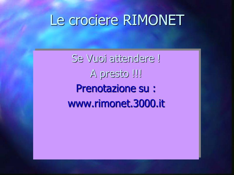 Le crociere RIMONET Se Vuoi attendere ! A presto !!! Prenotazione su : www.rimonet.3000.it Se Vuoi attendere ! A presto !!! Prenotazione su : www.rimo