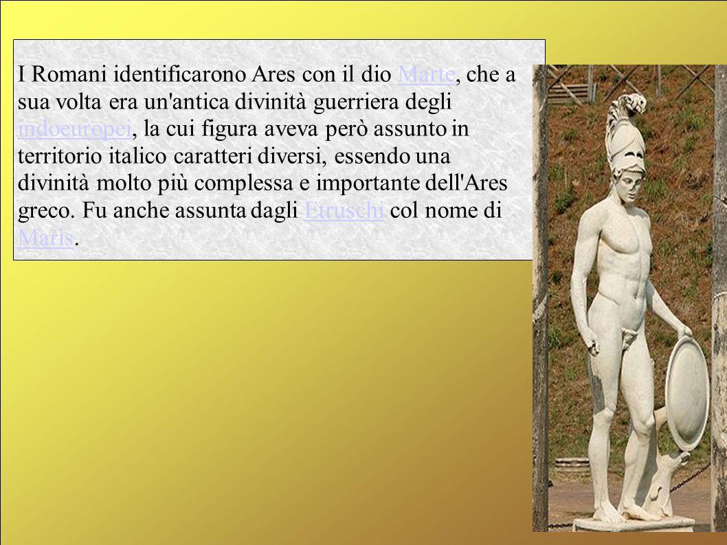 I Romani identificarono Ares con il dio Marte, che a sua volta era un'antica divinità guerriera degli indoeuropei, la cui figura aveva però assunto in