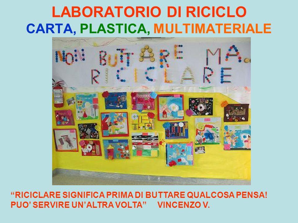 LABORATORIO DI RICICLO CARTA, PLASTICA, MULTIMATERIALE RICICLARE SIGNIFICA PRIMA DI BUTTARE QUALCOSA PENSA! PUO SERVIRE UNALTRA VOLTA VINCENZO V.