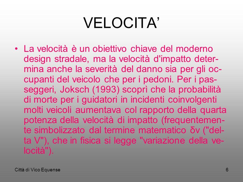 Città di Vico Equense6 VELOCITA La velocità è un obiettivo chiave del moderno design stradale, ma la velocità d impatto deter- mina anche la severità del danno sia per gli oc- cupanti del veicolo che per i pedoni.