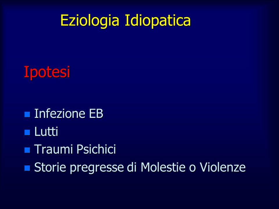 Eziologia Idiopatica Ipotesi n Infezione EB n Lutti n Traumi Psichici n Storie pregresse di Molestie o Violenze