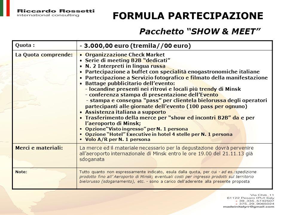 FORMULA PARTECIPAZIONE Pacchetto SHOW & MEET Quota : - 3.000,00 euro (tremila//00 euro) La Quota comprende:Organizzazione Check Market Serie di meetin