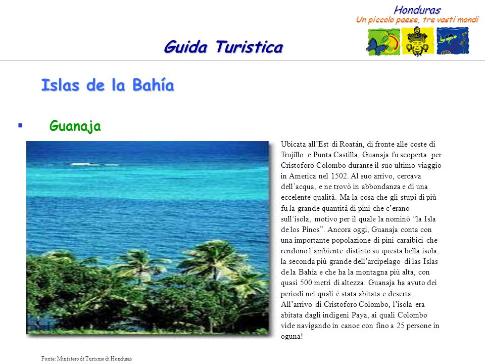 Honduras Un piccolo paese, tre vasti mondi Guida Turistica Fonte: Ministero di Turismo di Honduras Islas de la Bahía Guanaja Ubicata allEst di Roatán, di fronte alle coste di Trujillo e Punta Castilla, Guanaja fu scoperta per Cristoforo Colombo durante il suo ultimo viaggio in America nel 1502.