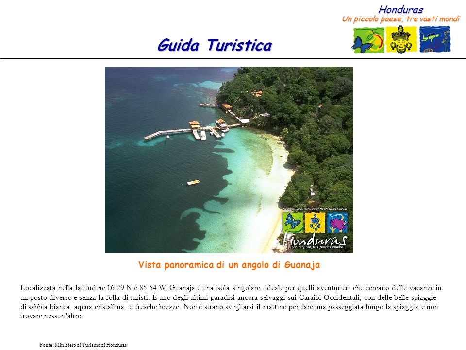 Honduras Un piccolo paese, tre vasti mondi Guida Turistica Fonte: Ministero di Turismo di Honduras Alberghi a Guanaja: X $23.0013 (504) 453 4303 Carter X $30.00 5 (504) 453 4240 Rosario 3 (504) 453 4469 $50.00 X 10 (504) 453 4326 Alexander X X X29 (504) 453 4327 Miller X X X $50.005 (504) 991 1257 End of the World Resort X XX X $160.00 20 (504) 995 5512 Posada del Sol XXXX $100.00 7 (504) 991 0913 Island House XXX X 4 (504) 453 4506 Dumbar Rock X X X $117.00 7 (504) 453 4389 Nautilus XXXX $120.00 23 (504) 435 4505 Bayman Bay Club HOTEL STANZE TELEFONO COSTO APPROSS.