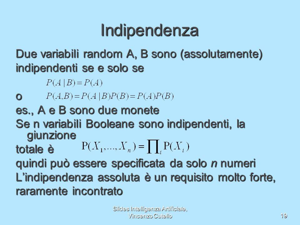 Slides Intelligenza Artificiale, Vincenzo Cutello19 Indipendenza Due variabili random A, B sono (assolutamente) indipendenti se e solo se o es., A e B sono due monete Se n variabili Booleane sono indipendenti, la giunzione totale è quindi può essere specificata da solo n numeri Lindipendenza assoluta è un requisito molto forte, raramente incontrato