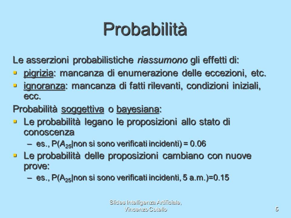 Slides Intelligenza Artificiale, Vincenzo Cutello5 Probabilità Le asserzioni probabilistiche riassumono gli effetti di: pigrizia: mancanza di enumerazione delle eccezioni, etc.