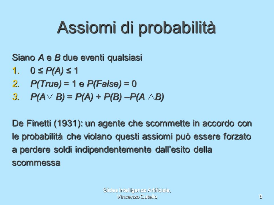 Slides Intelligenza Artificiale, Vincenzo Cutello8 Assiomi di probabilità Siano A e B due eventi qualsiasi 1.0 P(A) 1 2.P(True) = 1 e P(False) = 0 3.P