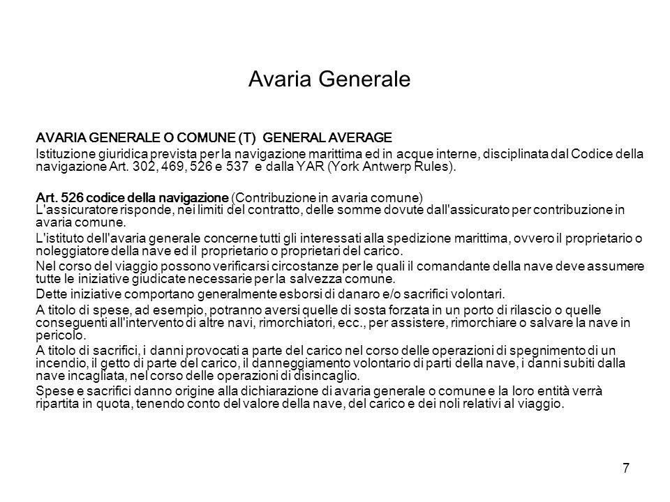 7 Avaria Generale AVARIA GENERALE O COMUNE (T) GENERAL AVERAGE Istituzione giuridica prevista per la navigazione marittima ed in acque interne, disciplinata dal Codice della navigazione Art.