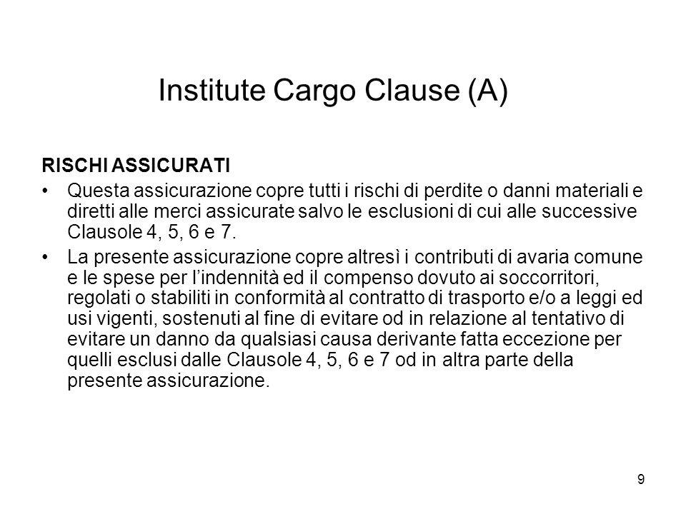 9 Institute Cargo Clause (A) RISCHI ASSICURATI Questa assicurazione copre tutti i rischi di perdite o danni materiali e diretti alle merci assicurate salvo le esclusioni di cui alle successive Clausole 4, 5, 6 e 7.
