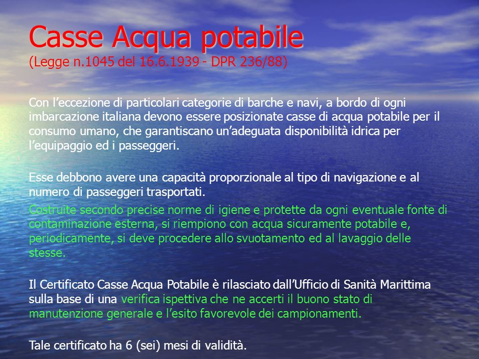 Casse Acqua potabile Casse Acqua potabile (Legge n.1045 del 16.6.1939 - DPR 236/88) Con leccezione di particolari categorie di barche e navi, a bordo