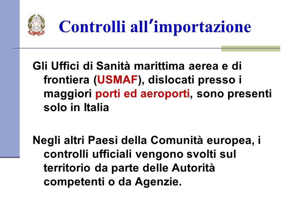 Controlli allimportazione Gli Uffici di Sanità marittima aerea e di frontiera (USMAF), dislocati presso i maggiori porti ed aeroporti, sono presenti solo in Italia Negli altri Paesi della Comunità europea, i controlli ufficiali vengono svolti sul territorio da parte delle Autorità competenti o da Agenzie.