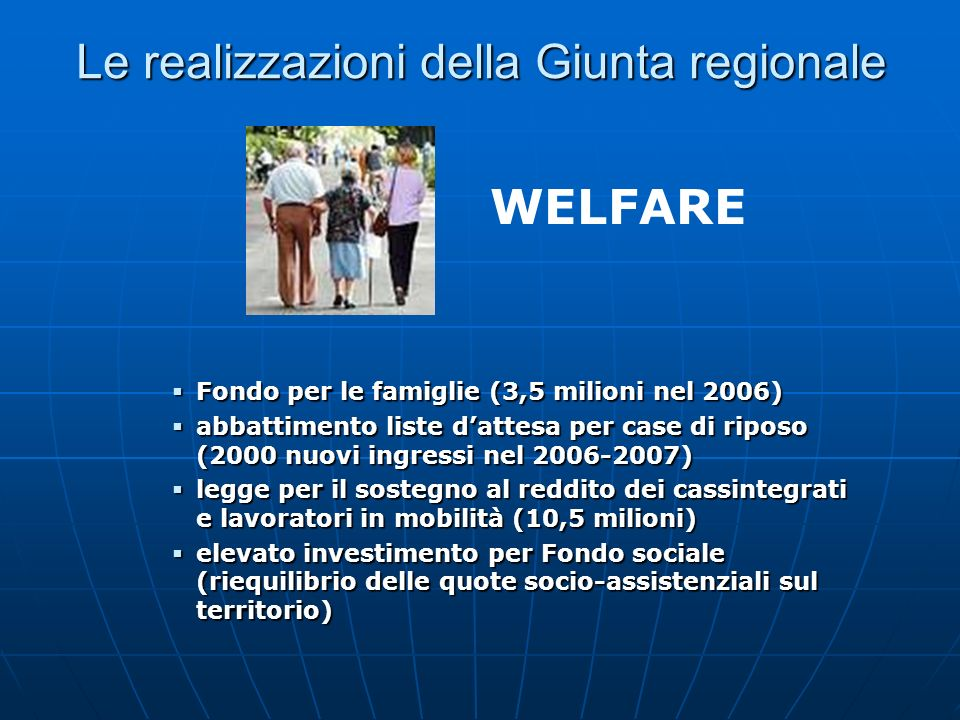 Le realizzazioni della Giunta regionale Fondo per le famiglie (3,5 milioni nel 2006) Fondo per le famiglie (3,5 milioni nel 2006) abbattimento liste dattesa per case di riposo (2000 nuovi ingressi nel 2006-2007) abbattimento liste dattesa per case di riposo (2000 nuovi ingressi nel 2006-2007) legge per il sostegno al reddito dei cassintegrati e lavoratori in mobilità (10,5 milioni) legge per il sostegno al reddito dei cassintegrati e lavoratori in mobilità (10,5 milioni) elevato investimento per Fondo sociale (riequilibrio delle quote socio-assistenziali sul territorio) elevato investimento per Fondo sociale (riequilibrio delle quote socio-assistenziali sul territorio) WELFARE