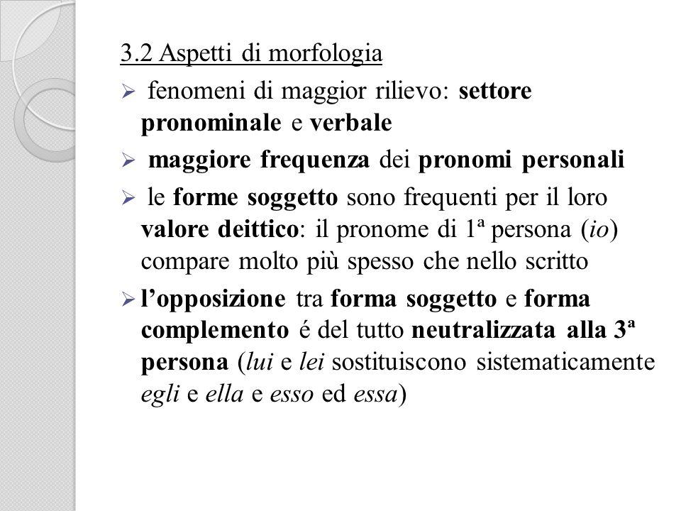 3.2 Aspetti di morfologia fenomeni di maggior rilievo: settore pronominale e verbale maggiore frequenza dei pronomi personali le forme soggetto sono f