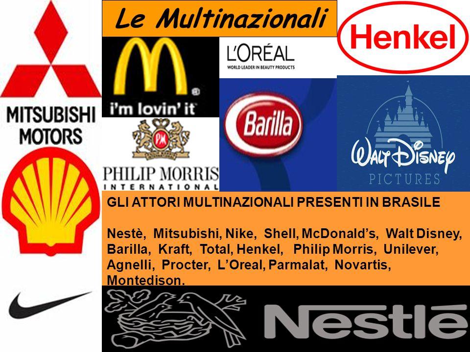GLI ATTORI MULTINAZIONALI PRESENTI IN BRASILE Nestè, Mitsubishi, Nike, Shell, McDonalds, Walt Disney, Barilla, Kraft, Total, Henkel, Philip Morris, Unilever, Agnelli, Procter, LOreal, Parmalat, Novartis, Montedison.