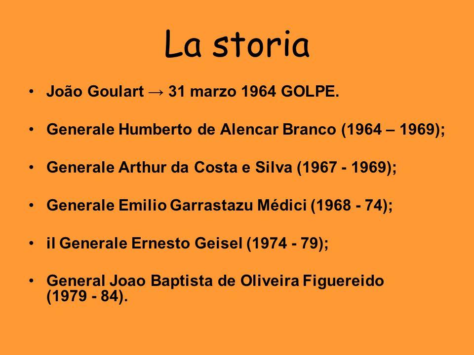 La storia João Goulart 31 marzo 1964 GOLPE. Generale Humberto de Alencar Branco (1964 – 1969); Generale Arthur da Costa e Silva (1967 - 1969); General