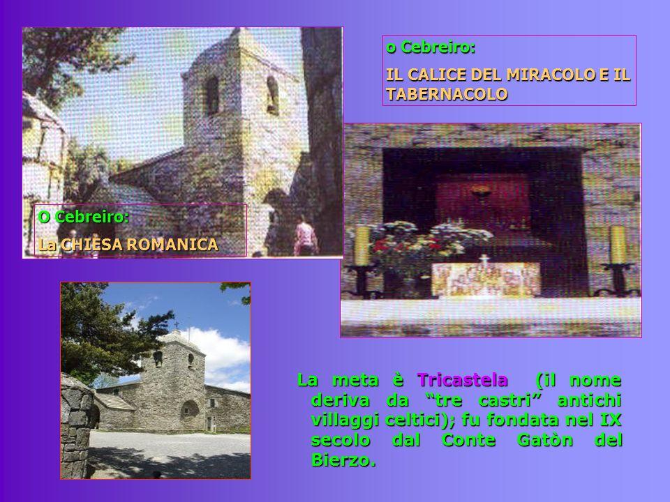 La meta è Tricastela (il nome deriva da tre castri antichi villaggi celtici); fu fondata nel IX secolo dal Conte Gatòn del Bierzo. O Cebreiro: La CHIE