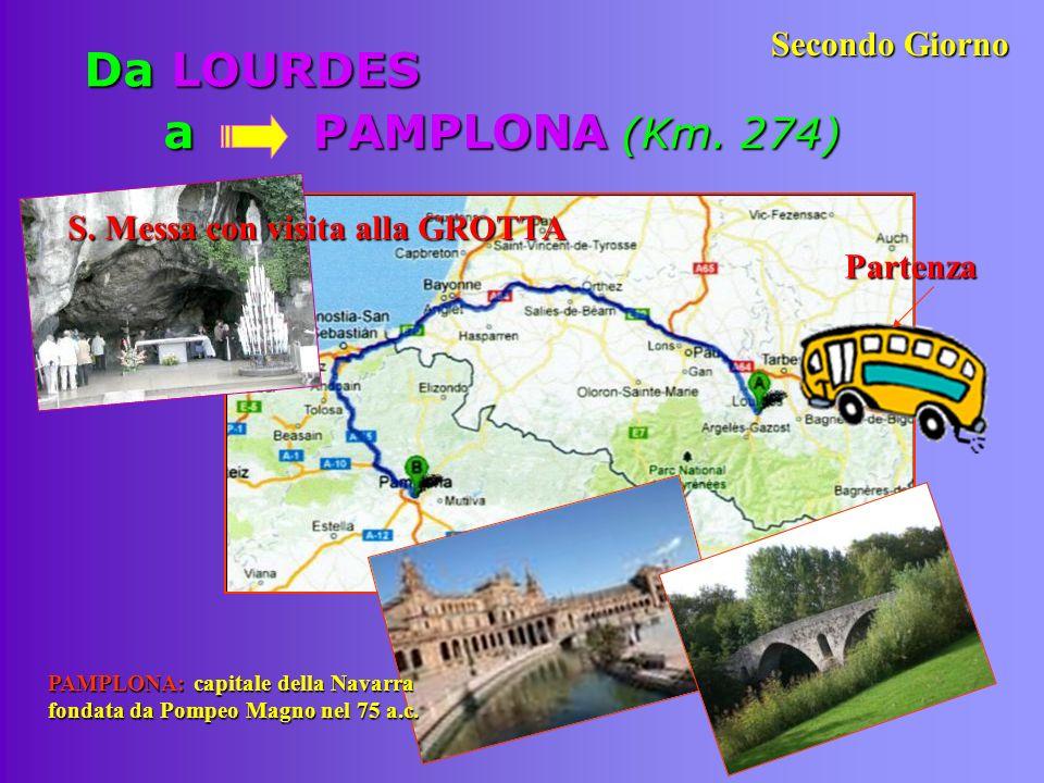 Da LOURDES a PAMPLONA (Km. 274) S. Messa con visita alla GROTTA Partenza Partenza Secondo Giorno PAMPLONA: capitale della Navarra fondata da Pompeo Ma