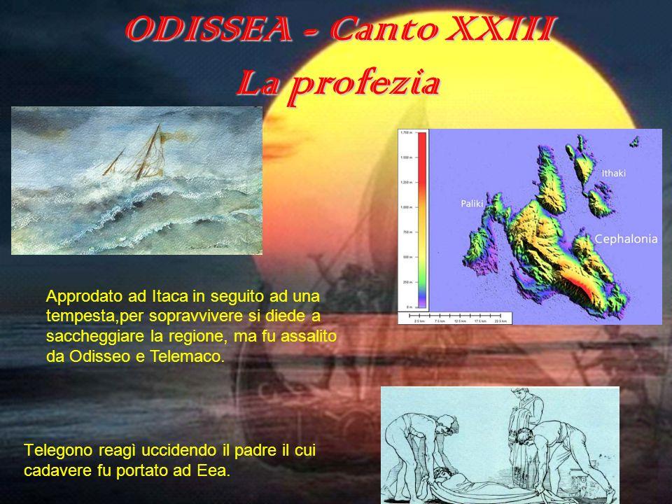ODISSEA - Canto XXIII La profezia Telegono reagì uccidendo il padre il cui cadavere fu portato ad Eea. Approdato ad Itaca in seguito ad una tempesta,p