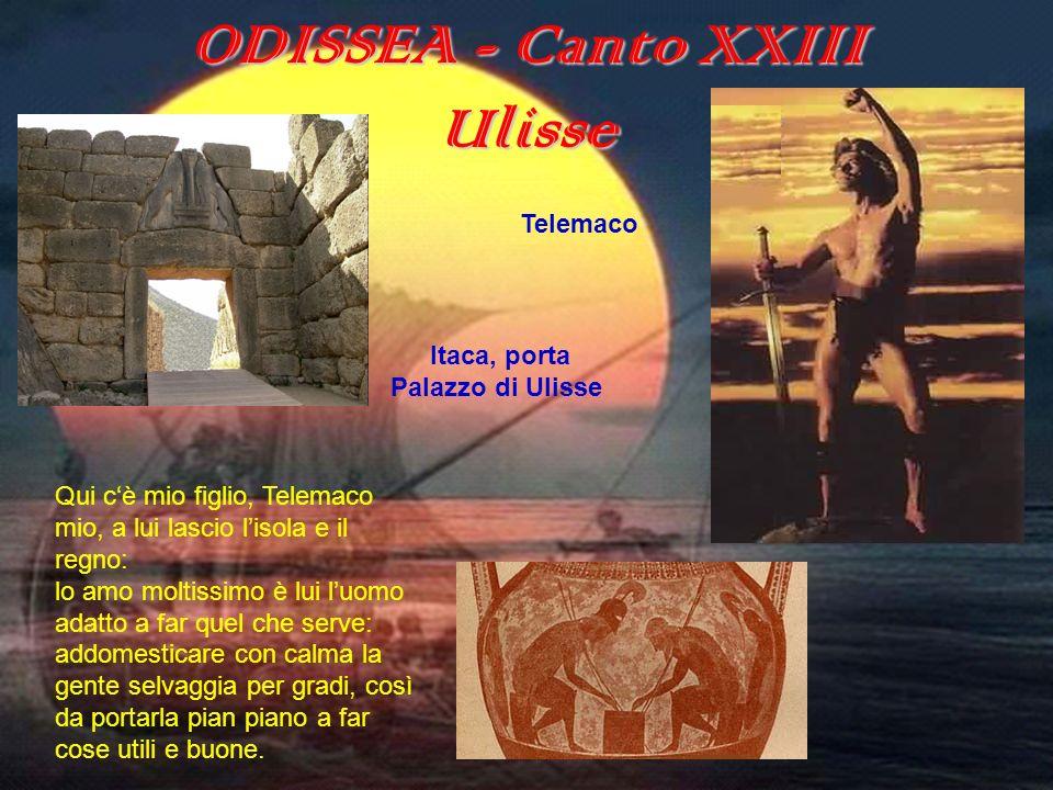 ODISSEA (canto XXIII) ODISSEA - Canto XXIII Ulisse Qui cè mio figlio, Telemaco mio, a lui lascio lisola e il regno: lo amo moltissimo è lui luomo adat