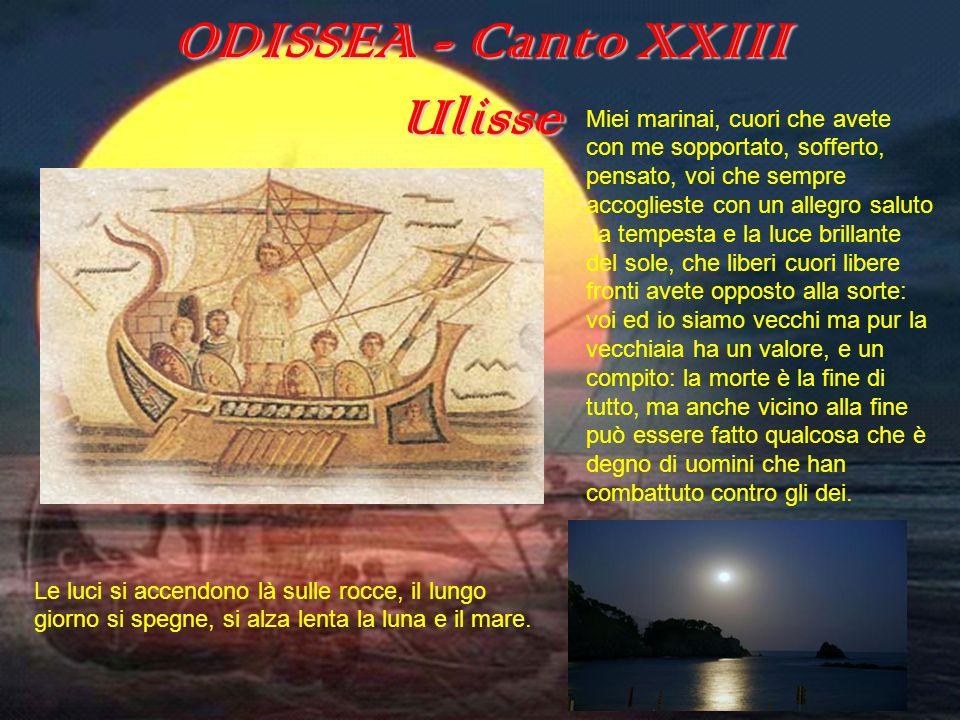 ODISSEA (canto XXIII) ODISSEA - Canto XXIII Ulisse Miei marinai, cuori che avete con me sopportato, sofferto, pensato, voi che sempre accoglieste con