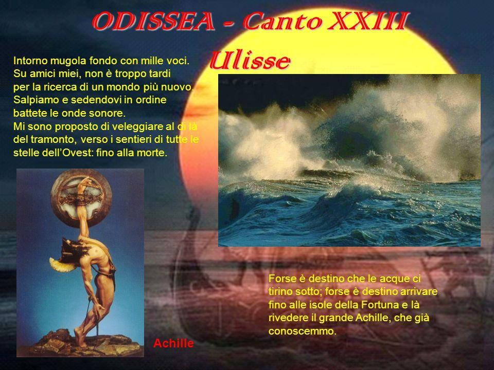 ODISSEA - Canto XXIII Ulisse Intorno mugola fondo con mille voci. Su amici miei, non è troppo tardi per la ricerca di un mondo più nuovo. Salpiamo e s