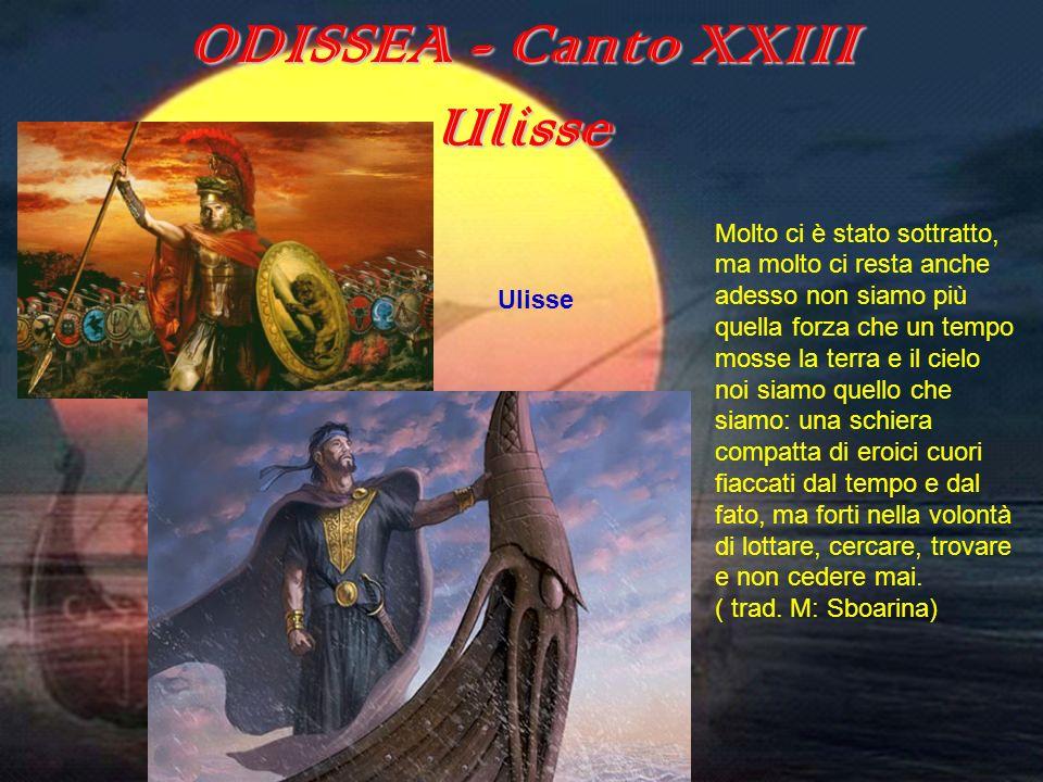 ODISSEA (canto XXIII) ODISSEA - Canto XXIII Ulisse Molto ci è stato sottratto, ma molto ci resta anche adesso non siamo più quella forza che un tempo